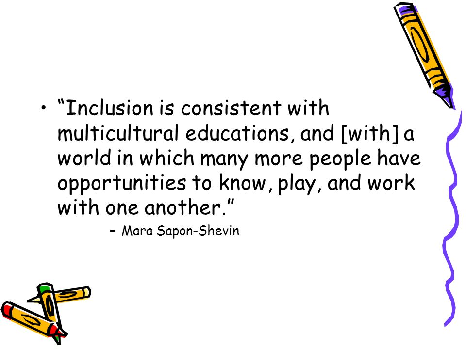 Inclusion is consistent with multicultural educations, and [with] a world in which many more people have opportunities to know, play, and work with one another.